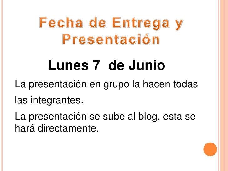 Fecha de Entrega y Presentación<br />Lunes 7  de Junio<br />La presentación en grupo la hacen todas las integrantes.<br />...