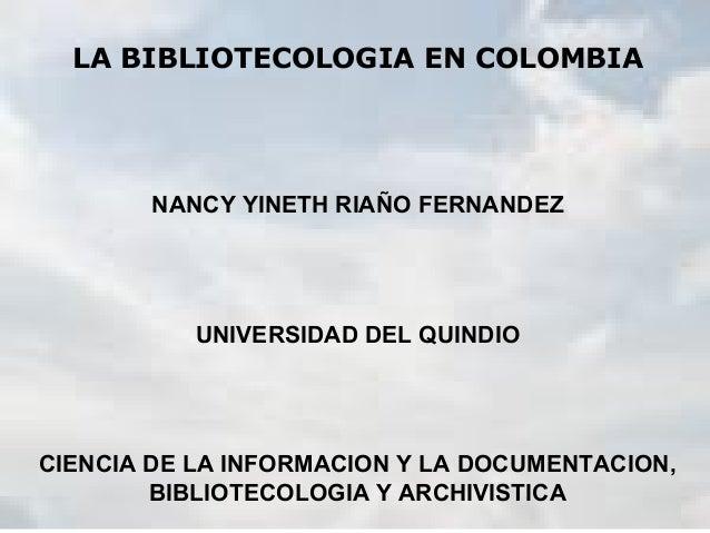 LA BIBLIOTECOLOGIA EN COLOMBIA NANCY YINETH RIAÑO FERNANDEZ UNIVERSIDAD DEL QUINDIO CIENCIA DE LA INFORMACION Y LA DOCUMEN...
