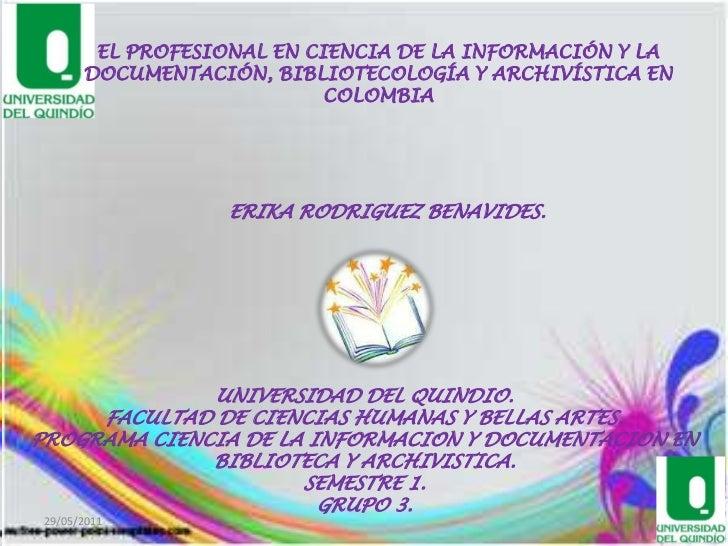 EL PROFESIONAL EN CIENCIA DE LA INFORMACIÓN Y LA DOCUMENTACIÓN, BIBLIOTECOLOGÍA Y ARCHIVÍSTICA EN  COLOMBIA<br />ERIKA ROD...
