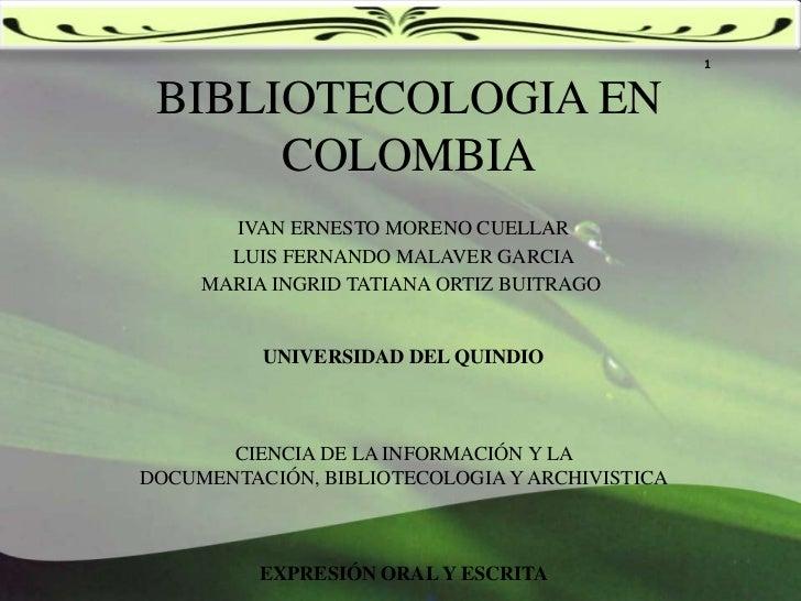 1<br />BIBLIOTECOLOGIA EN COLOMBIA<br />IVAN ERNESTO MORENO CUELLAR<br />LUIS FERNANDO MALAVER GARCIA<br />MARIA INGRID TA...