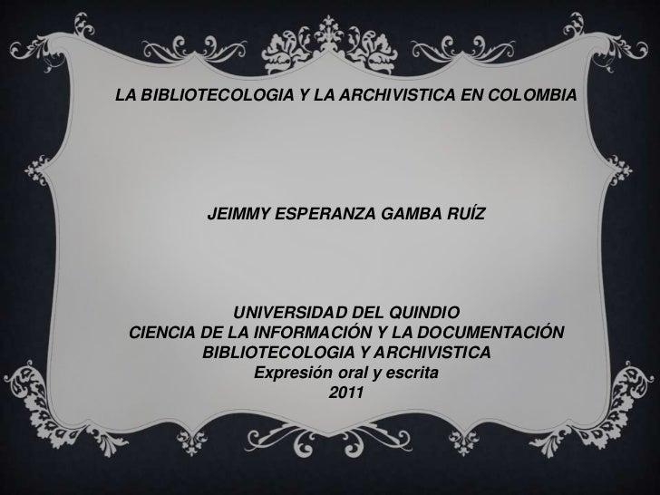 LA BIBLIOTECOLOGIA Y LA ARCHIVISTICA EN COLOMBIA<br /><br /><br /><br /><br /><br />JEIMMY ESPERANZA GAMBA RUÍZ<br />...