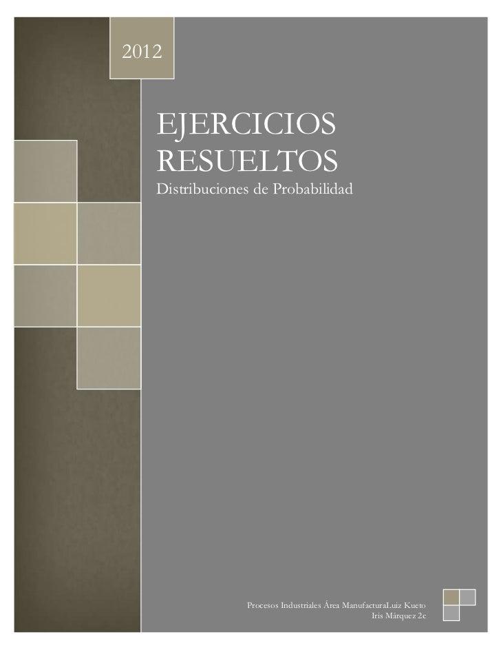 2012   EJERCICIOS   RESUELTOS   Distribuciones de Probabilidad                Procesos Industriales Área ManufacturaLuiz K...