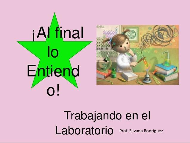 ¡Al final  loEntiend  o!     Trabajando en el    Laboratorio Prof. Silvana Rodríguez