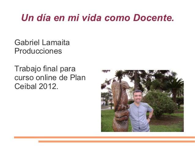 Un día en mi vida como Docente.Gabriel LamaitaProduccionesTrabajo final paracurso online de PlanCeibal 2012.