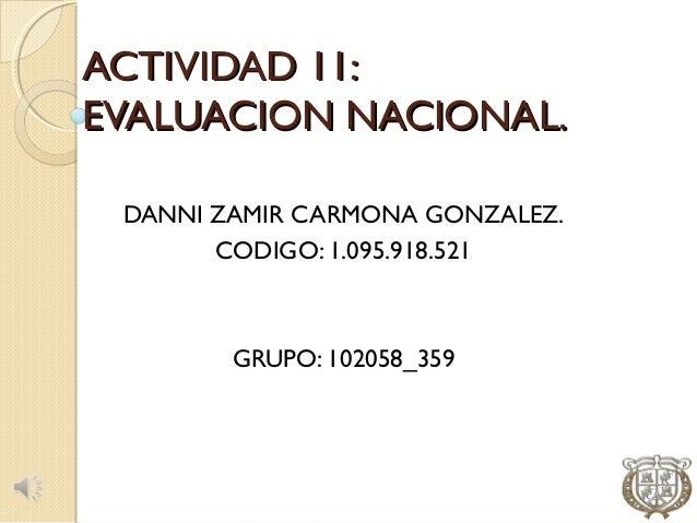 ACTIVIDAD 11:EVALUACION NACIONAL. DANNI ZAMIR CARMONA GONZALEZ.       CODIGO: 1.095.918.521        GRUPO: 102058_359