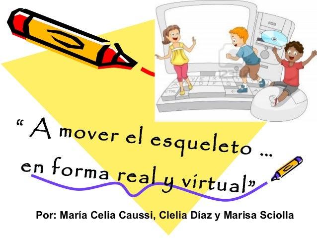 """"""" A mover el esqueleto …en forma real y virtual""""Por: María Celia Caussi, Clelia Díaz y Marisa Sciolla"""