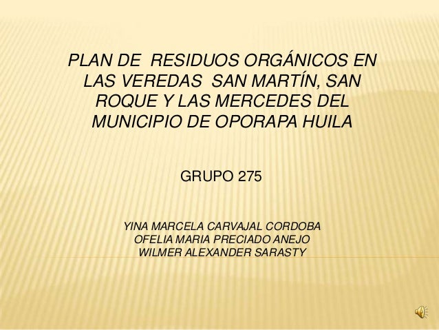 PLAN DE RESIDUOS ORGÁNICOS ENLAS VEREDAS SAN MARTÍN, SANROQUE Y LAS MERCEDES DELMUNICIPIO DE OPORAPA HUILAGRUPO 275YINA MA...