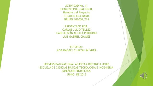ACTIVIDAD No. 11EXAMEN FINAL NACIONALNombre del ProyectoHELADOS ANA MARIAGRUPO 102058_214PRESENTADO POR:CARLOS JULIO TELLE...