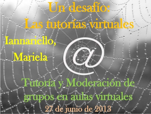 Un desafío: Las tutorías virtuales Tutoría y Moderación de grupos en aulas virtuales Iannariello, Mariela 27 de junio de 2...