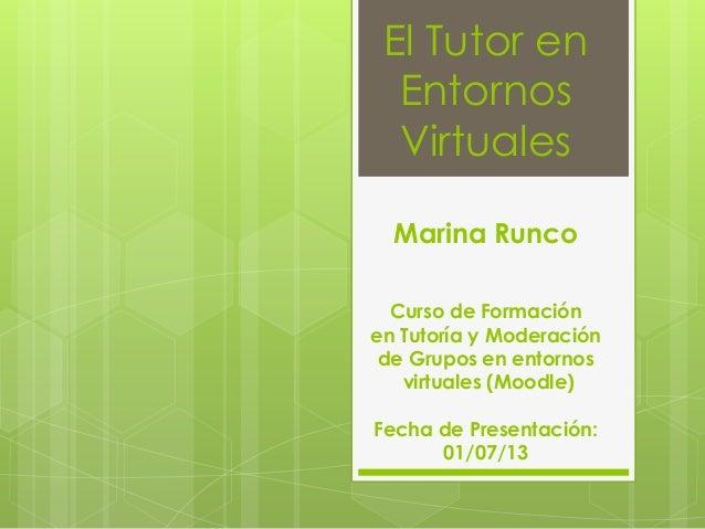 El Tutor en Entornos Virtuales Marina Runco Curso de Formación en Tutoría y Moderación de Grupos en entornos virtuales (Mo...