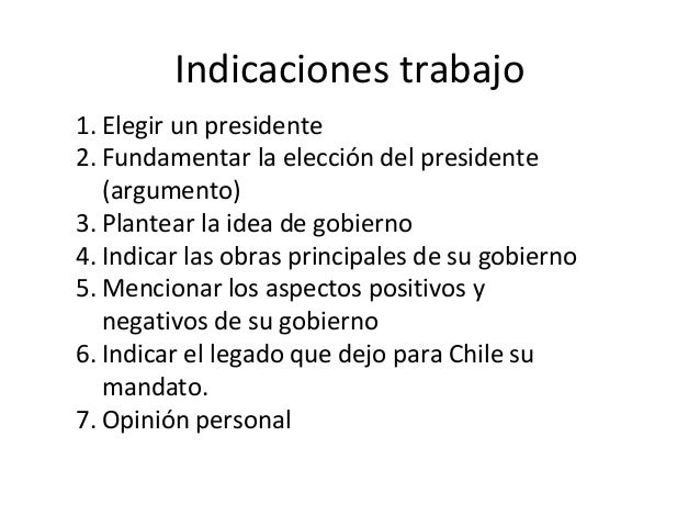 Indicaciones trabajo 1. Elegir un presidente 2. Fundamentar la elección del presidente (argumento) 3. Plantear la idea de ...