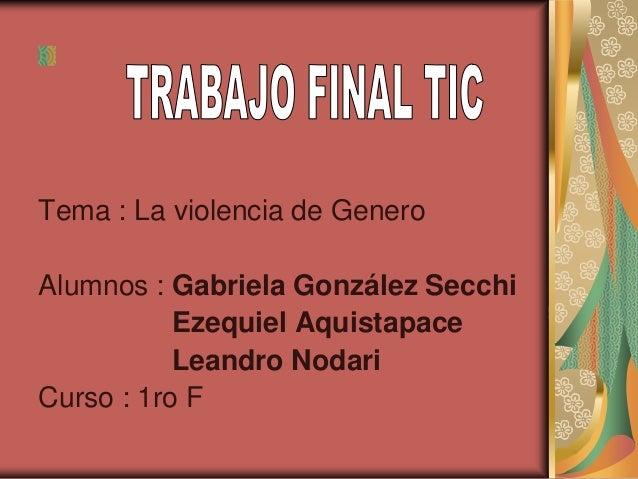 Tema : La violencia de Genero Alumnos : Gabriela González Secchi Ezequiel Aquistapace Leandro Nodari Curso : 1ro F