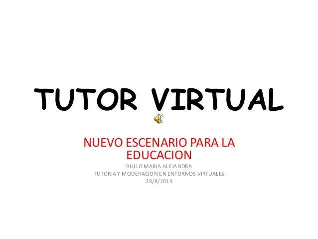 TUTOR VIRTUAL NUEVO ESCENARIO PARA LA EDUCACION BULLO MARIA ALEJANDRA TUTORIA Y MODERACION EN ENTORNOS VIRTUALES 28/8/2013
