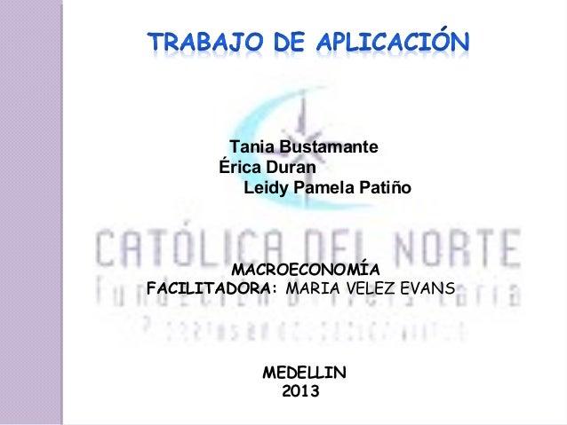 Tania Bustamante Érica Duran Leidy Pamela Patiño  MACROECONOMÍA FACILITADORA: MARIA VELEZ EVANS  MEDELLIN 2013