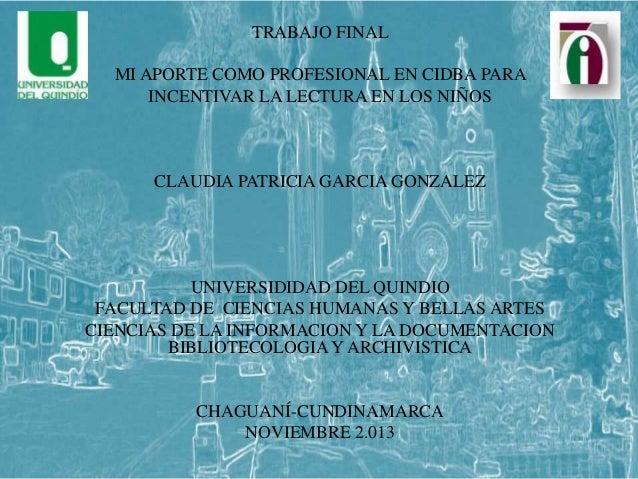 TRABAJO FINAL MI APORTE COMO PROFESIONAL EN CIDBA PARA INCENTIVAR LA LECTURA EN LOS NIÑOS  CLAUDIA PATRICIA GARCIA GONZALE...