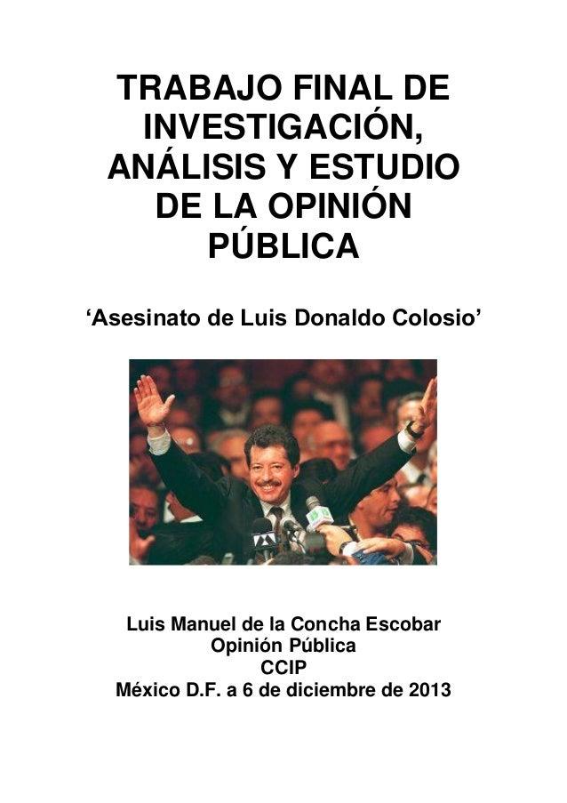 TRABAJO FINAL DE INVESTIGACIÓN, ANÁLISIS Y ESTUDIO DE LA OPINIÓN PÚBLICA 'Asesinato de Luis Donaldo Colosio'  Luis Manuel ...