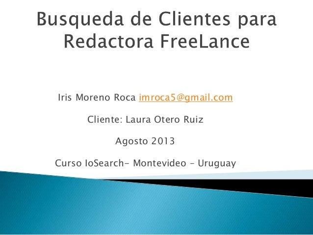 Iris Moreno Roca imroca5@gmail.com Cliente: Laura Otero Ruiz Agosto 2013 Curso IoSearch- Montevideo – Uruguay