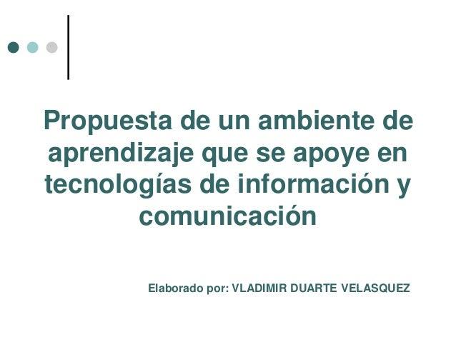 Propuesta de un ambiente de aprendizaje que se apoye en tecnologías de información y comunicación Elaborado por: VLADIMIR ...
