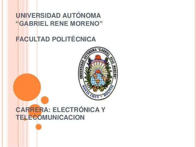 """UNIVERSIDAD AUTÓNOMA """"GABRIEL RENE MORENO"""" FACULTAD POLITÉCNICA CARRERA: ELECTRÓNICA Y TELECOMUNICACION"""