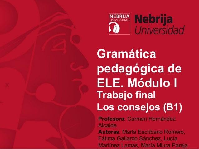Gramática pedagógica de ELE. Módulo I Profesora: Carmen Hernández Alcaide Autoras: Marta Escribano Romero, Fátima Gallardo...