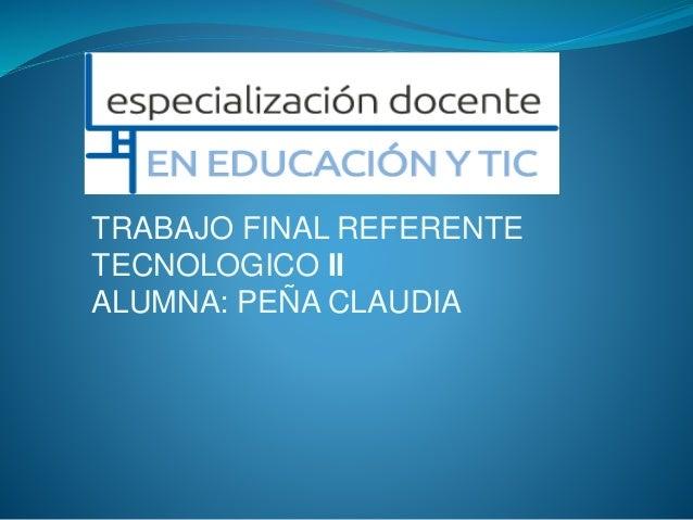 TRABAJO FINAL REFERENTE TECNOLOGICO II ALUMNA: PEÑA CLAUDIA