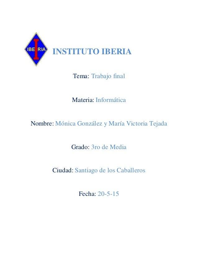 INSTITUTO IBERIA Tema: Trabajo final Materia: Informática Nombre: Mónica González y María Victoria Tejada Grado: 3ro de Me...