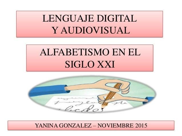 LENGUAJE DIGITAL Y AUDIOVISUAL ALFABETISMO EN EL SIGLO XXI YANINA GONZALEZ – NOVIEMBRE 2015