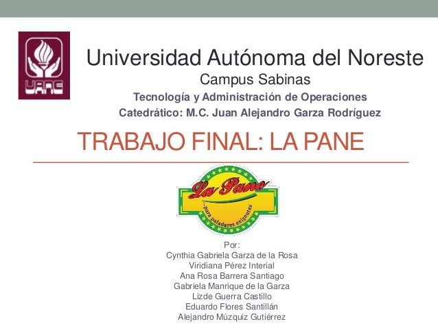 TRABAJO FINAL: LA PANE Tecnología y Administración de Operaciones Catedrático: M.C. Juan Alejandro Garza Rodríguez Univers...
