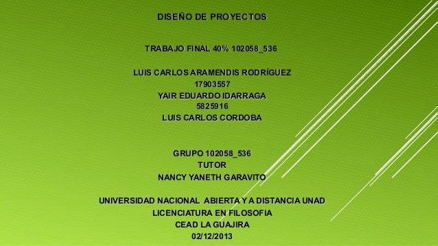 DISEÑO DE PROYECTOS TRABAJO FINAL 40% 102058_536 LUIS CARLOS ARAMENDIS RODRÍGUEZ 17903557 YAIR EDUARDO IDARRAGA 5825916 LU...