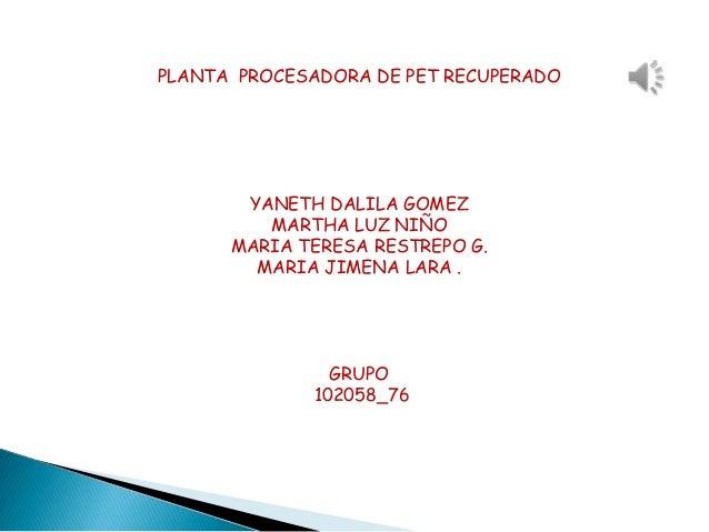 PLANTA PROCESADORA DE PET RECUPERADO       YANETH DALILA GOMEZ         MARTHA LUZ NIÑO      MARIA TERESA RESTREPO G.      ...