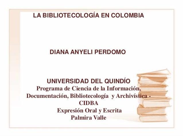 LA BIBLIOTECOLOGÍA EN COLOMBIA DIANA ANYELI PERDOMO UNIVERSIDAD DEL QUINDÍO Programa de Ciencia de la Información, Documen...