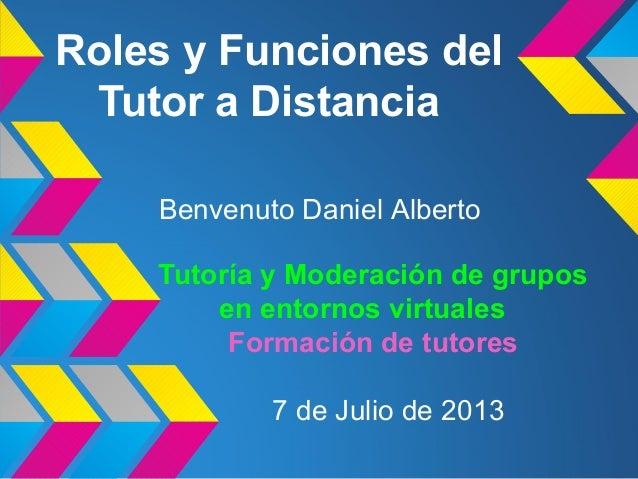 Roles y Funciones del Tutor a Distancia Tutoría y Moderación de grupos en entornos virtuales Formación de tutores Benvenut...
