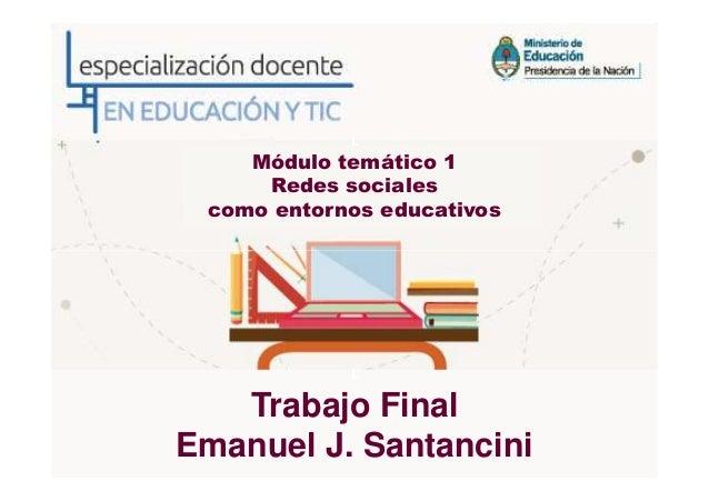 LMódulo temático 1Redes socialescomo entornos educativosLTrabajo FinalEmanuel J. Santancini