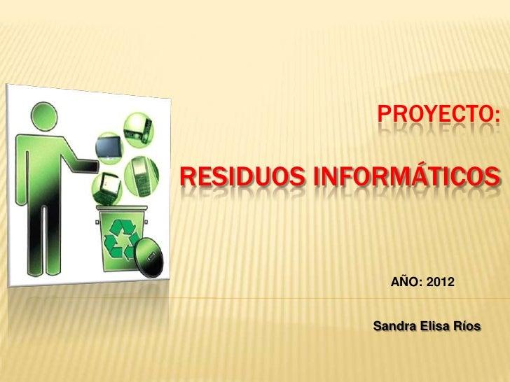 PROYECTO:RESIDUOS INFORMÁTICOS              AÑO: 2012            Sandra Elisa Ríos