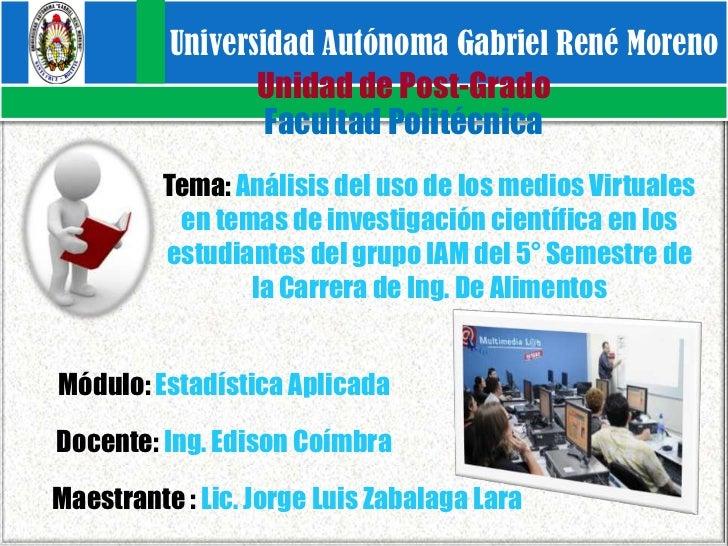 Universidad Autónoma Gabriel René Moreno<br />Unidad de Post-Grado<br />Facultad Politécnica<br />Tema: Análisis del uso d...