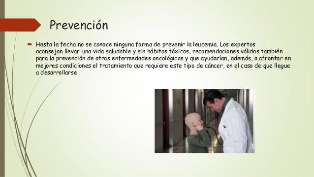 Prevención  Hasta la fecha no se conoce ninguna forma de prevenir la leucemia. Los expertos aconsejan llevar una vida sal...
