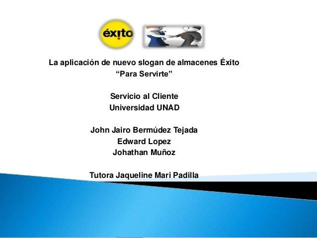 """La aplicación de nuevo slogan de almacenes Éxito  """"Para Servirte""""  Servicio al Cliente  Universidad UNAD  John Jairo Bermú..."""
