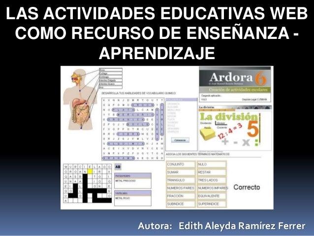 LAS ACTIVIDADES EDUCATIVAS WEBCOMO RECURSO DE ENSEÑANZA -APRENDIZAJEAutora: Edith Aleyda Ramírez Ferrer
