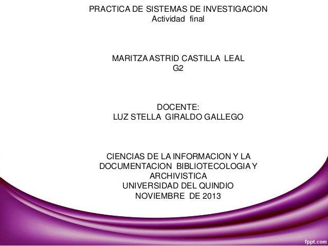 PRACTICA DE SISTEMAS DE INVESTIGACION Actividad final  MARITZA ASTRID CASTILLA LEAL G2  DOCENTE: LUZ STELLA GIRALDO GALLEG...