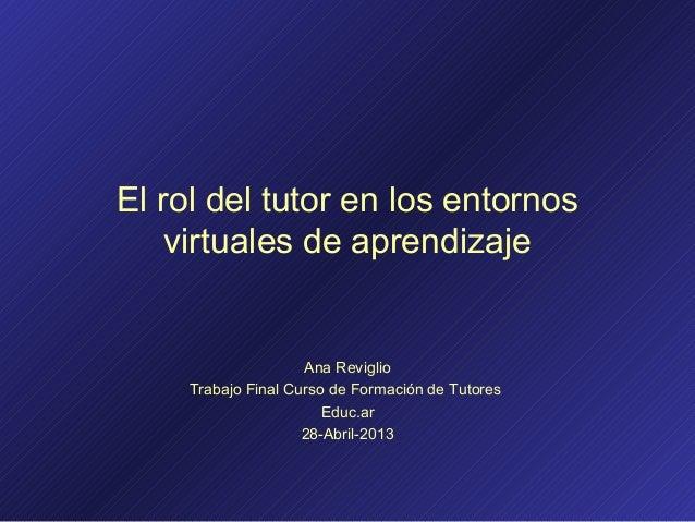 El rol del tutor en los entornosvirtuales de aprendizajeAna ReviglioTrabajo Final Curso de Formación de TutoresEduc.ar28-A...