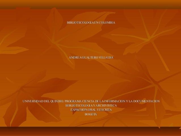 BIBLIOTECOLOGIA EN COLOMBIABIBLIOTECOLOGIA EN COLOMBIA ANDREA GUALTERO VILLALBAANDREA GUALTERO VILLALBA UNIVERSIDAD DEL QU...