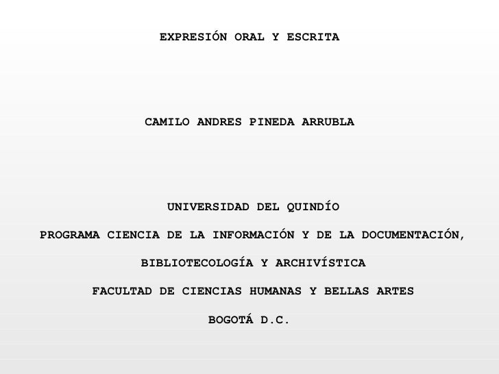 EXPRESIÓN ORAL Y ESCRITA  CAMILO ANDRES PINEDA ARRUBLA  UNIVERSIDAD DEL QUINDÍO PROGRAMA CIENCIA DE LA INFORMACI...