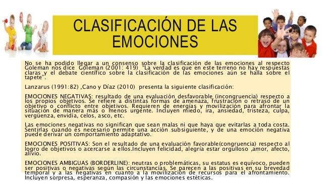CLASIFICACIÓN DE LAS EMOCIONES No se ha podido llegar a un consenso sobre la clasificación de las emociones al respecto Go...