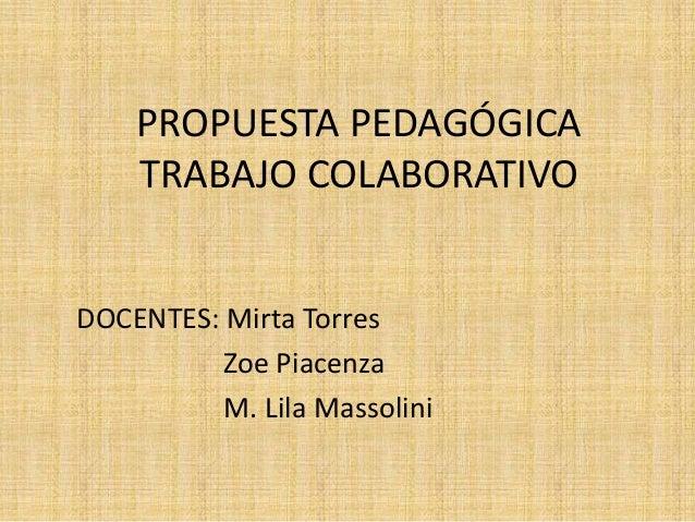 PROPUESTA PEDAGÓGICATRABAJO COLABORATIVODOCENTES: Mirta TorresZoe PiacenzaM. Lila Massolini