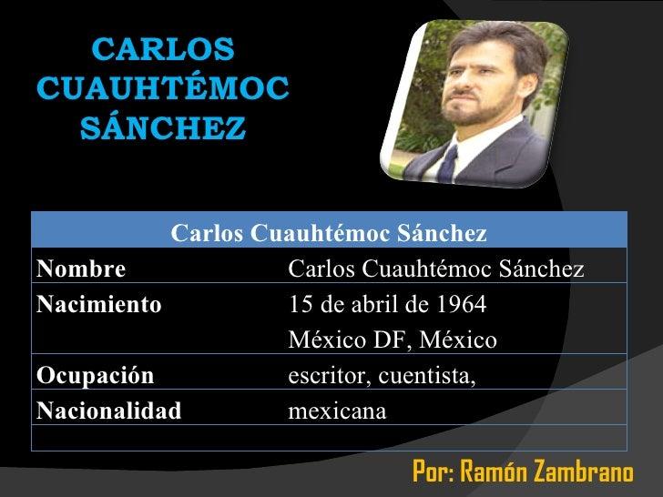 CARLOS CUAUHTÉMOC SÁNCHEZ Por: Ramón Zambrano Carlos Cuauhtémoc Sánchez Nombre Carlos Cuauhtémoc Sánchez Nacimiento 15 de ...
