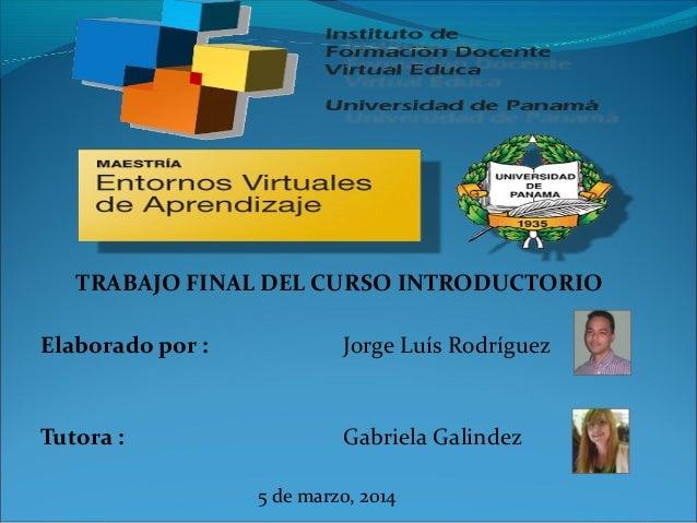 TRABAJO FINAL DEL CURSO INTRODUCTORIO Elaborado por :  Jorge Luís Rodríguez  Tutora :  Gabriela Galindez 5 de marzo, 2014