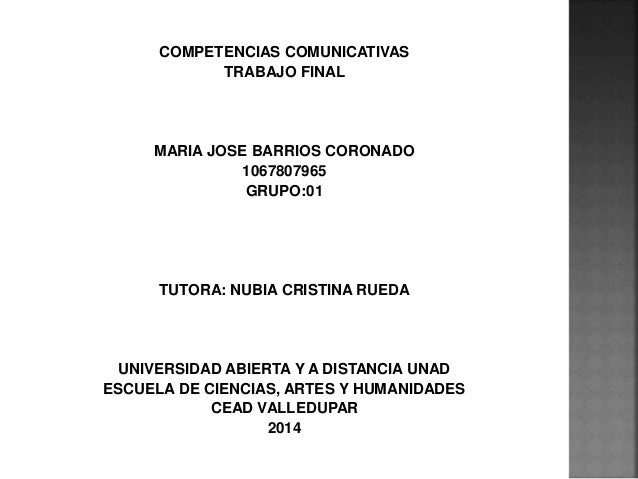 COMPETENCIAS COMUNICATIVAS TRABAJO FINAL MARIA JOSE BARRIOS CORONADO 1067807965 GRUPO:01 TUTORA: NUBIA CRISTINA RUEDA UNIV...
