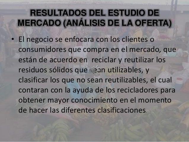 RESULTADOS DEL ESTUDIO DEMERCADO (ANÁLISIS DE LA OFERTA)• El negocio se enfocara con los clientes oconsumidores que compra...
