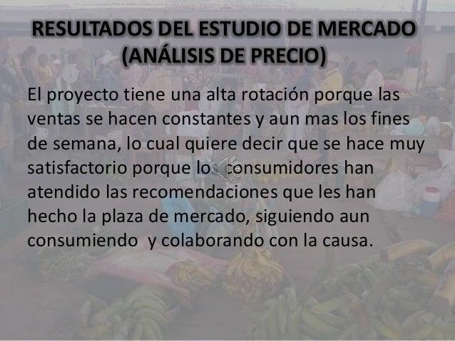 RESULTADOS DEL ESTUDIO DE MERCADO(ANÁLISIS DE PRECIO)El proyecto tiene una alta rotación porque lasventas se hacen constan...