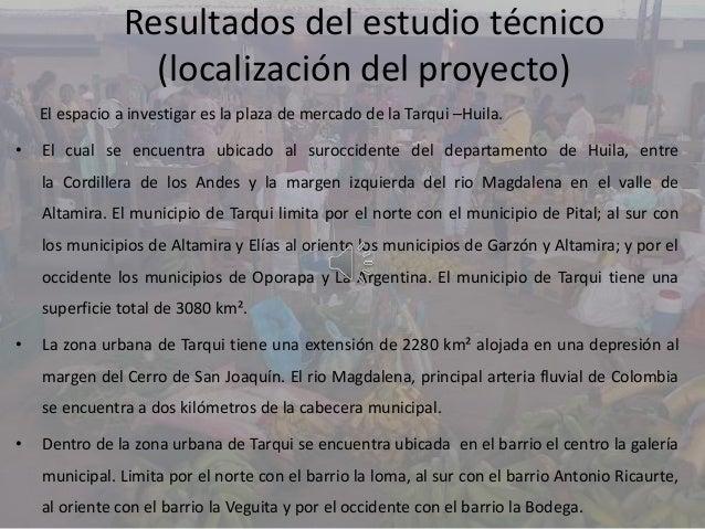 Resultados del estudio técnico(localización del proyecto)El espacio a investigar es la plaza de mercado de la Tarqui –Huil...